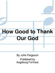 How Good to Thank Our God