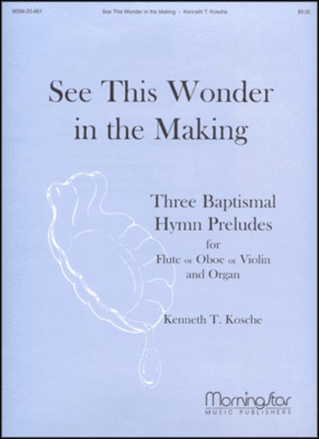 See This Wonder in the Making Three Baptismal Hymn Preludes for Flute or Oboe or Violin, and Organ