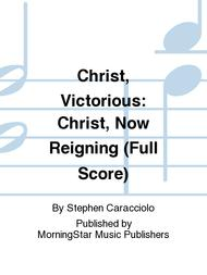 Christ, Victorious: Christ, Now Reigning (Full Score)