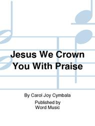 Jesus We Crown You With Praise
