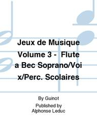 Jeux de Musique Volume 3 - Flute a Bec Soprano/Voix/Perc. Scolaires