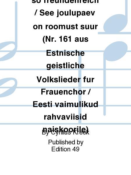 Der Tag, der ist so freundenreich / See joulupaev on roomust suur (Nr. 161 aus Estnische geistliche Volkslieder fur Frauenchor / Eesti vaimulikud rahvaviisid naiskoorile)