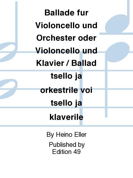 Ballade fur Violoncello und Orchester oder Violoncello und Klavier / Ballad tsello ja orkestrile voi tsello ja klaverile