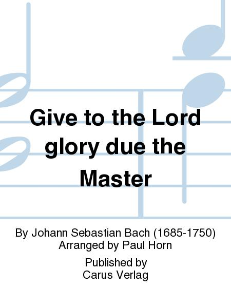 Give to the Lord glory due the Master (Bringet dem Herrn Ehre seines Namens)