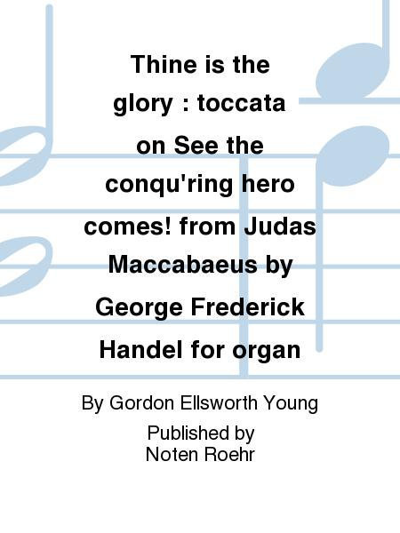 Thine is the glory : toccata on See the conqu'ring hero comes! from Judas Maccabaeus by George Frederick Handel for organ