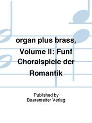 organ plus brass, Volume II: funf Chorale Preludes of the Romantic Period (Original works and arrangements for brass choir and organ)