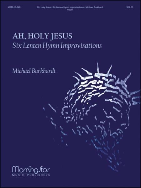 Ah, Holy Jesus: Six Lenten Hymn Improvisations