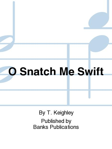 O Snatch Me Swift
