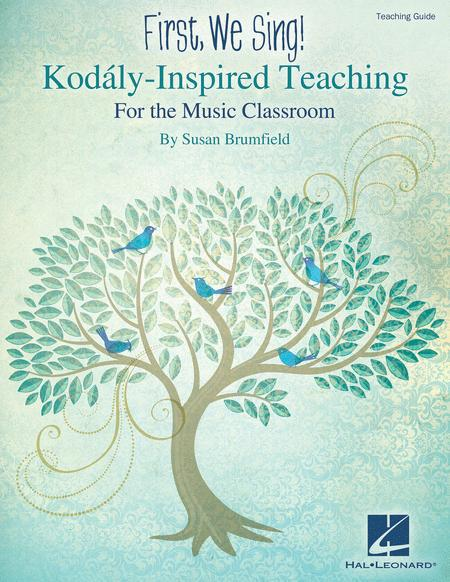 First, We Sing! Kodaly-Inspired Teaching for the Music Classroom