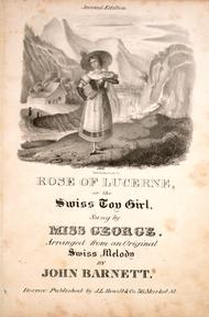 Rose of Lucerne, or, The Swiss Toy Girl. A Favourite Swiss Melody