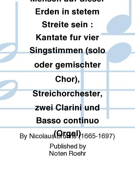 Muss nicht der Mensch auf dieser Erden in stetem Streite sein : Kantate fur vier Singstimmen (solo oder gemischter Chor), Streichorchester, zwei Clarini und Basso continuo (Orgel)
