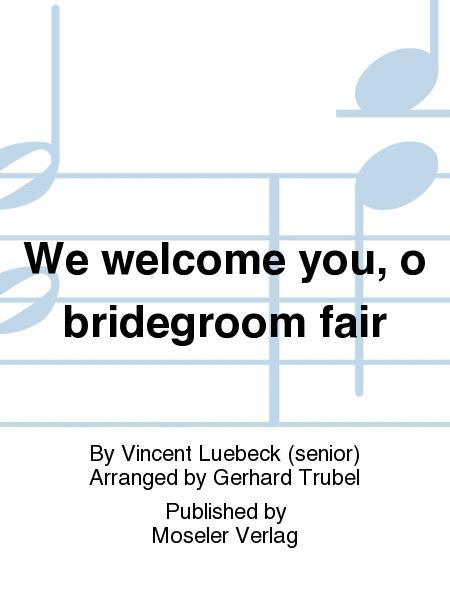 We welcome you, o bridegroom fair