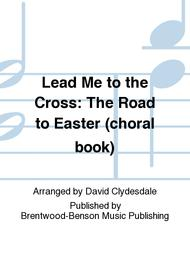 Lead Me to the Cross: The Road to Easter (choral book)