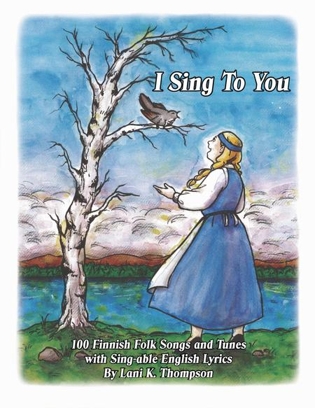 I Sing To You: 100 Finnish Folk Songs and Tunes With Sing-able English Lyrics