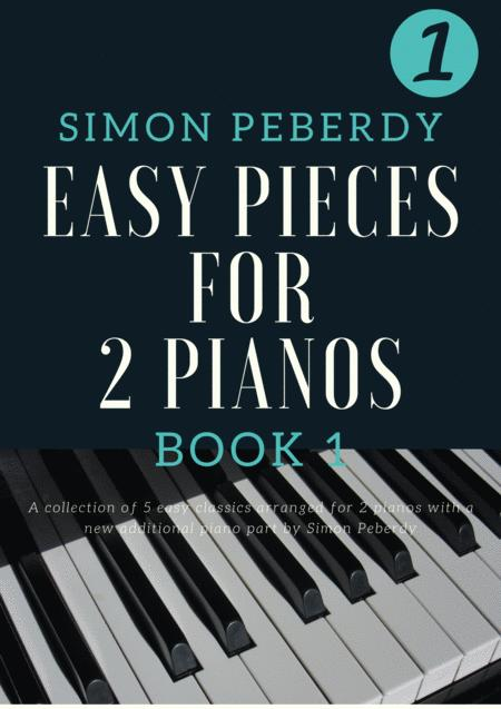 5 Easy Pieces for 2 Pianos Book 1, well known classics in new, easy arrangements for 2 pianos, 4 hands by Simon Peberdy
