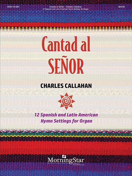 Cantad al Senor: 12 Spanish and Latin American Hymn Settings for Organ
