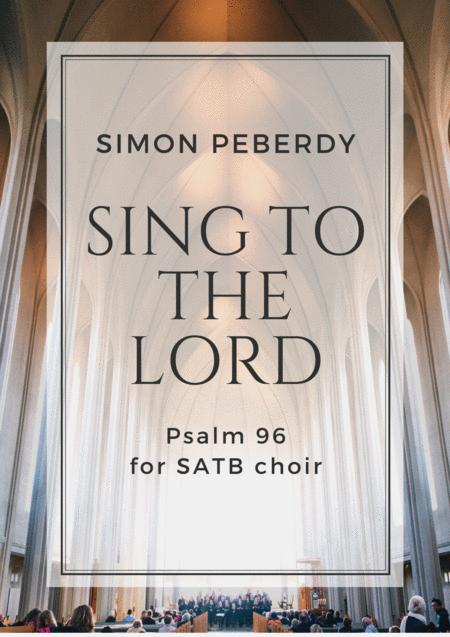 Sing to the Lord a New Song (Psalm 96), for unaccompanied SATB choir, by Simon Peberdy, 2017 Choral Contest Entry