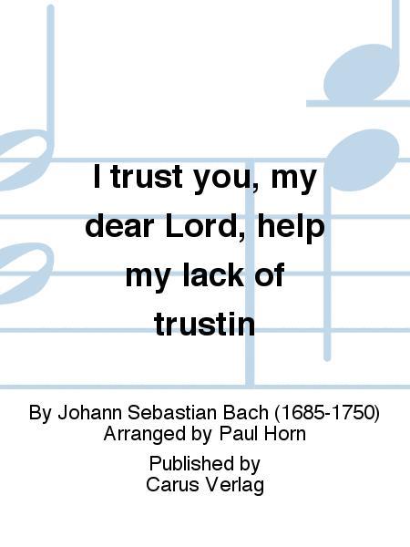 I trust you, my dear Lord, help my lack of trustin (Ich glaube, lieber Herr, hilf meinem Unglauben)