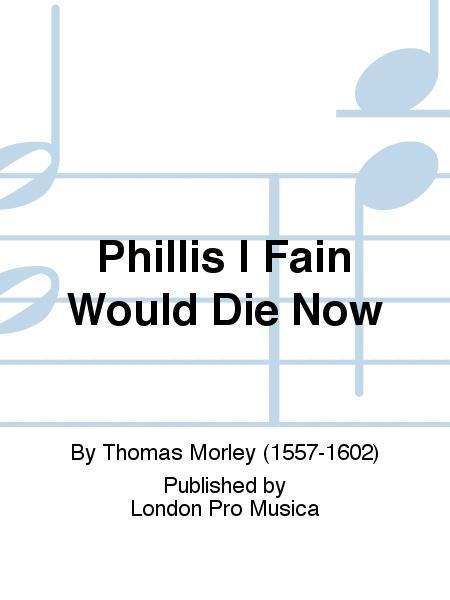 Phillis I Fain Would Die Now