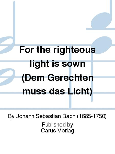 For the righteous light is sown (Dem Gerechten muss das Licht)
