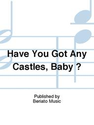 Have You Got Any Castles, Baby ?