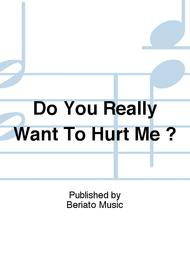 Do You Really Want To Hurt Me ?