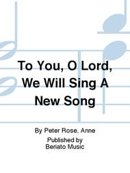 To You, O Lord, We Will Sing A New Song