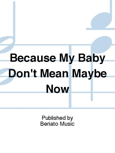 Because My Baby Don't Mean Maybe Now