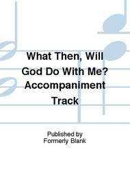 What Then, Will God Do With Me? Accompaniment Track