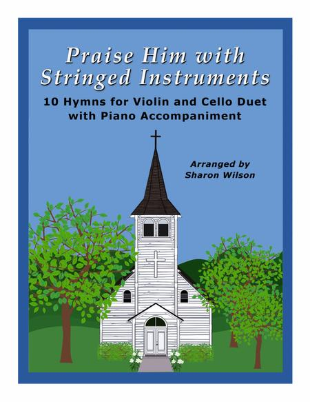 Praise Him with Stringed Instruments (A Collection of 10 Hymns for Violin and Cello Duet with Piano Accompaniment)