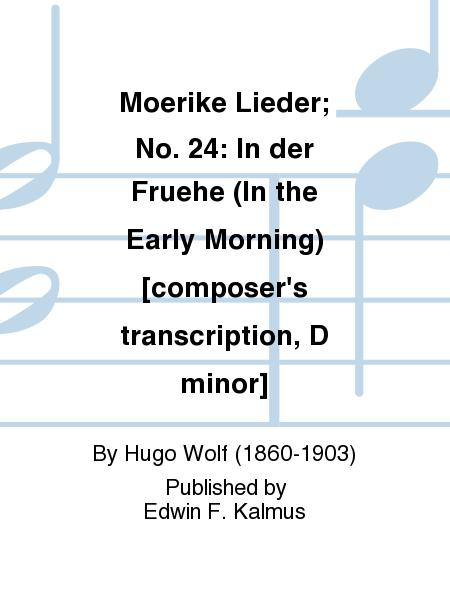 Moerike Lieder; No. 24: In der Fruehe (In the Early Morning) [composer's transcription, D minor]