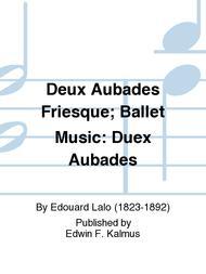 Deux Aubades Friesque; Ballet Music: Duex Aubades