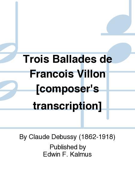 Trois Ballades de Francois Villon [composer's transcription]