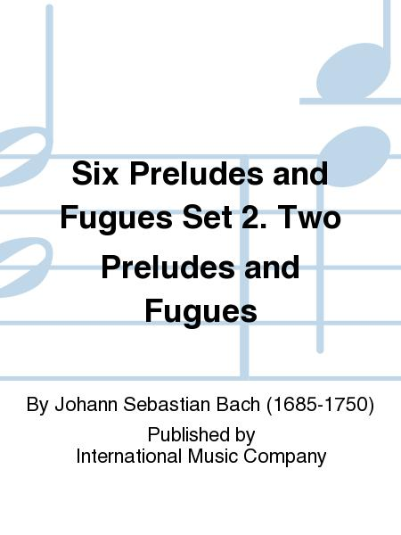 Six Preludes and Fugues Set 2. Two Preludes and Fugues