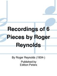 Recordings of 6 Pieces by Roger Reynolds