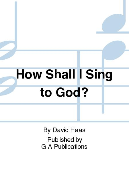 How Shall I Sing to God?