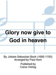 Glory now give to God in heaven
