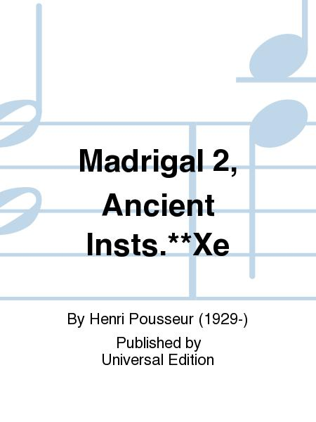 Madrigal 2, Ancient Insts.**Xe