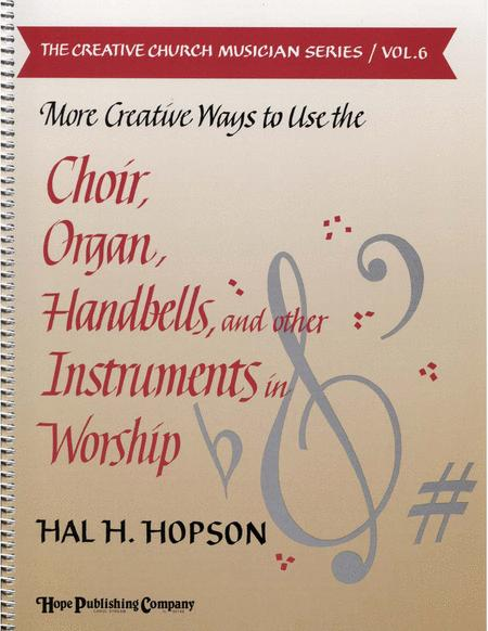 More Creative Ways to Use the Choir, Organ, Handbells and Other Instruments (Vol