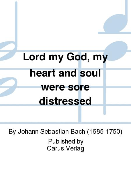 Lord my God, my heart and soul were sore distressed (Ich hatte viel Bekummernis)