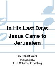 In His Last Days Jesus Came to Jerusalem