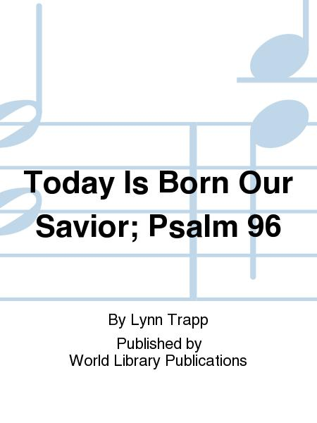 Today Is Born Our Savior; Psalm 96